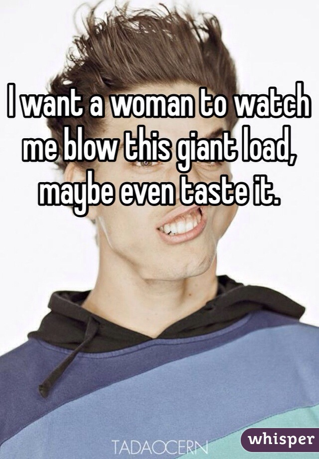 I want a woman to watch me blow this giant load, maybe even taste it.