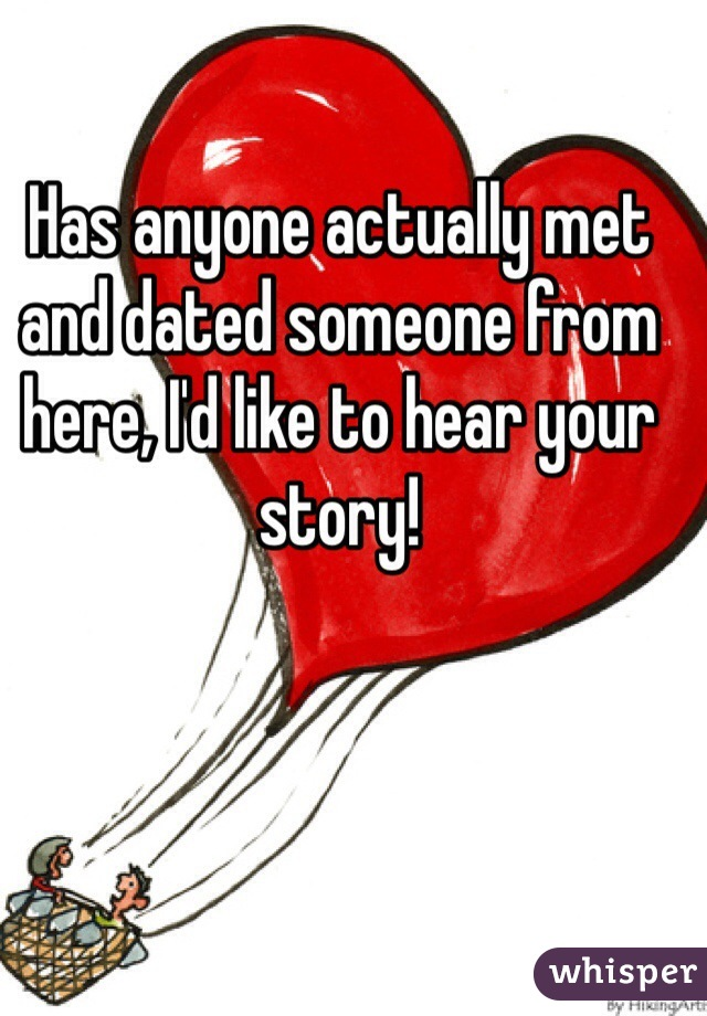 Has anyone actually met and dated someone from here, I'd like to hear your story!