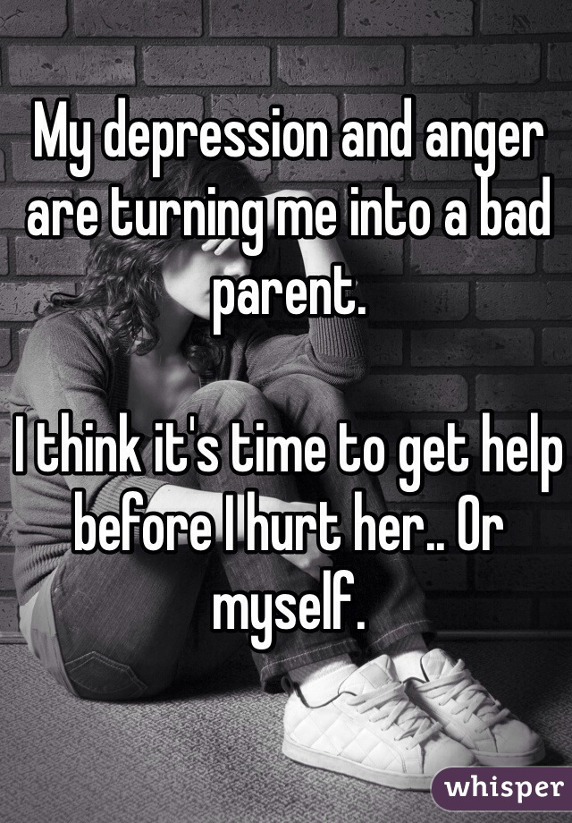 My depression and anger are turning me into a bad parent.   I think it's time to get help before I hurt her.. Or myself.