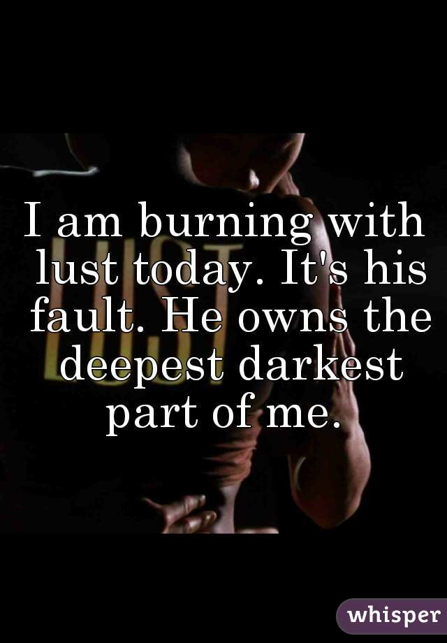 I am burning with lust today. It's his fault. He owns the deepest darkest part of me.