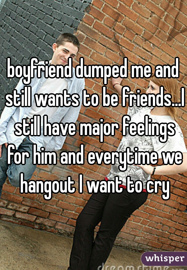 boyfriend dumped me and still wants to be friends...I still have major feelings for him and everytime we hangout I want to cry