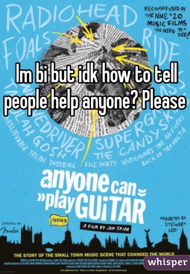 Im bi but idk how to tell people help anyone? Please