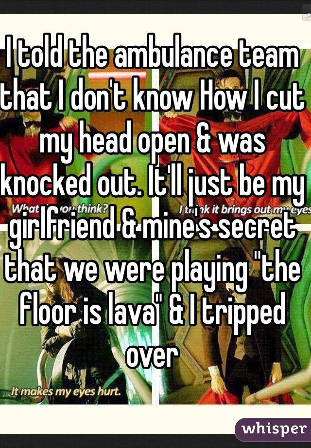 """I told the ambulance team that I don't know How I cut my head open & was knocked out. It'll just be my girlfriend & mine's secret that we were playing """"the floor is lava"""" & I tripped over"""