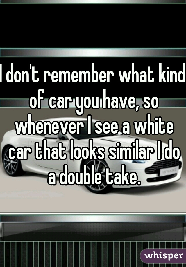 I don't remember what kind of car you have, so whenever I see a white car that looks similar I do a double take.
