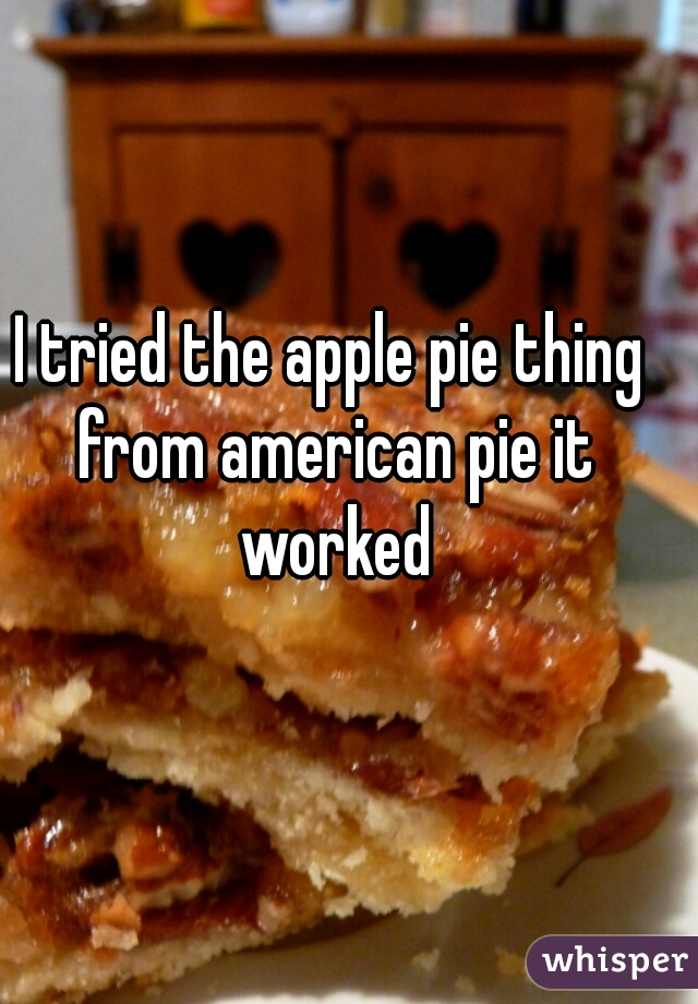 I tried the apple pie thing from american pie it worked
