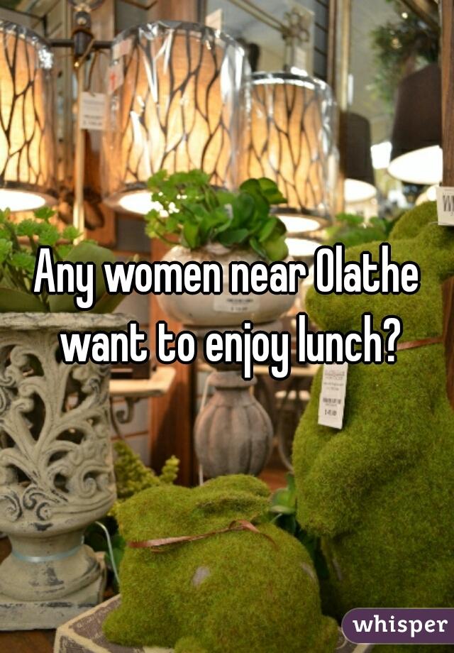 Any women near Olathe want to enjoy lunch?
