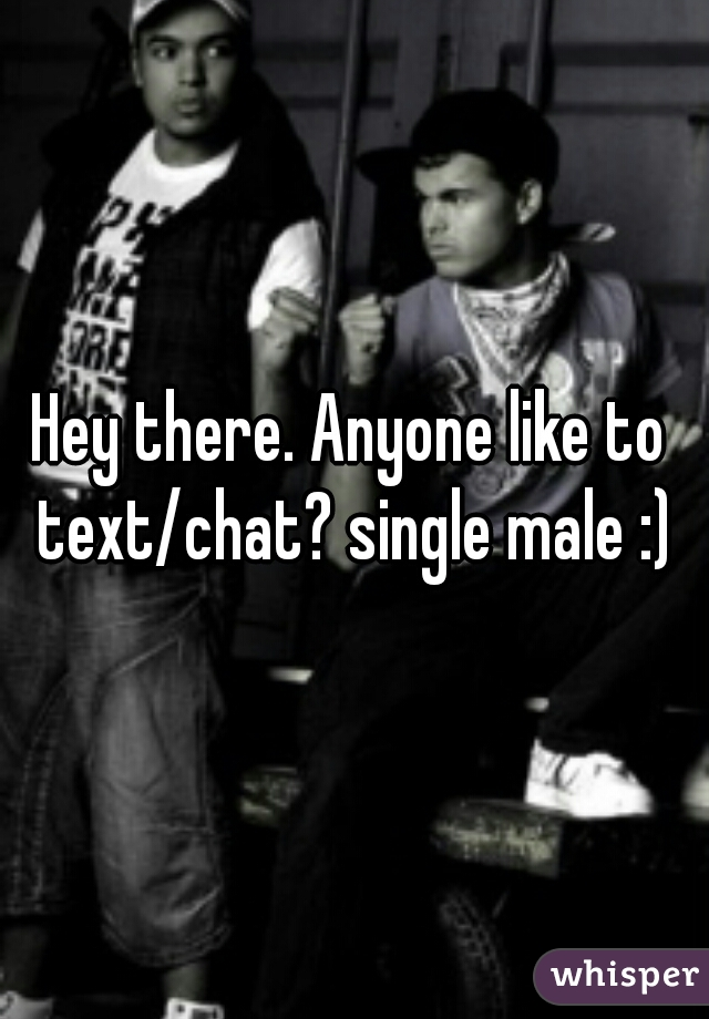 Hey there. Anyone like to text/chat? single male :)