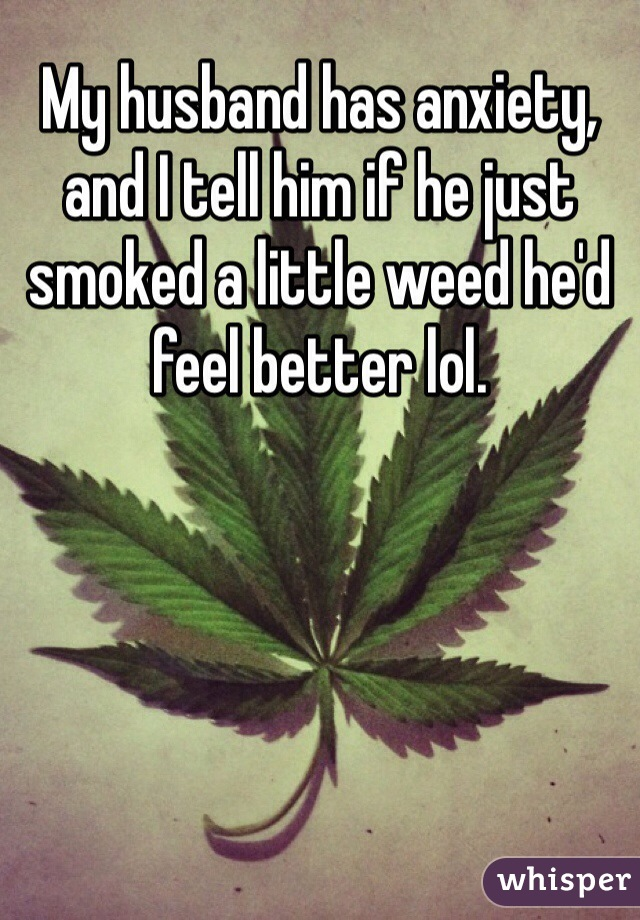 My husband has anxiety, and I tell him if he just smoked a little weed he'd feel better lol.
