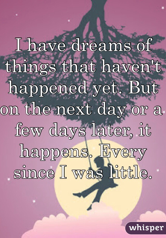 I have dreams of things that haven't happened yet. But on the next day or a few days later, it happens. Every since I was little.