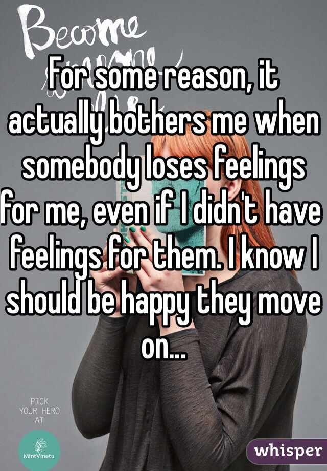 For some reason, it actually bothers me when somebody loses feelings for me, even if I didn't have feelings for them. I know I should be happy they move on...