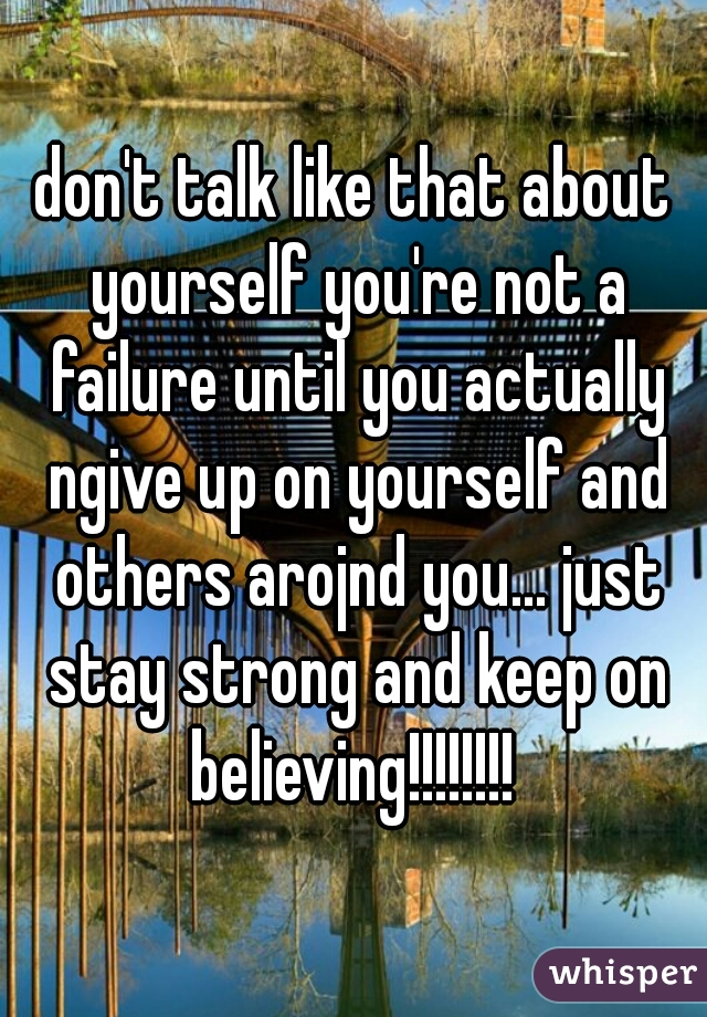 don't talk like that about yourself you're not a failure until you actually ngive up on yourself and others arojnd you... just stay strong and keep on believing!!!!!!!!
