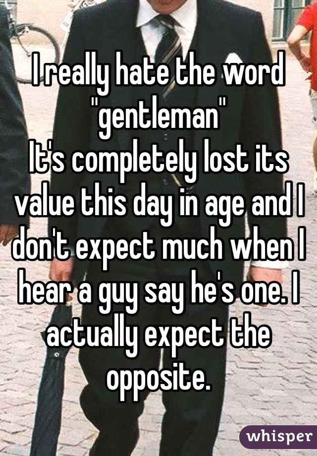 """I really hate the word """"gentleman"""" It's completely lost its value this day in age and I don't expect much when I hear a guy say he's one. I actually expect the opposite."""