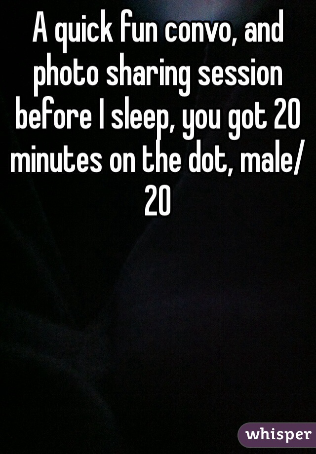 A quick fun convo, and photo sharing session before I sleep, you got 20 minutes on the dot, male/20