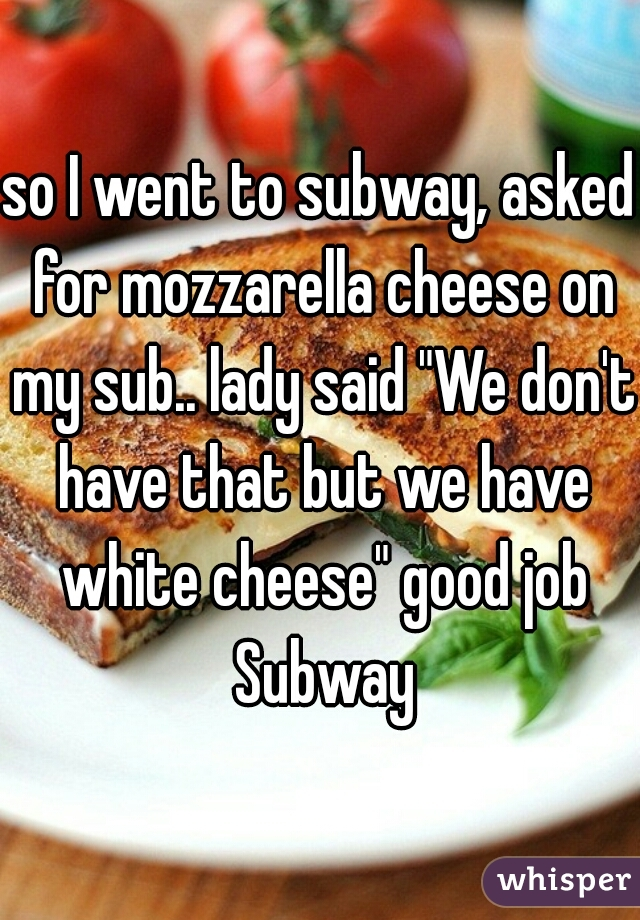 """so I went to subway, asked for mozzarella cheese on my sub.. lady said """"We don't have that but we have white cheese"""" good job Subway"""