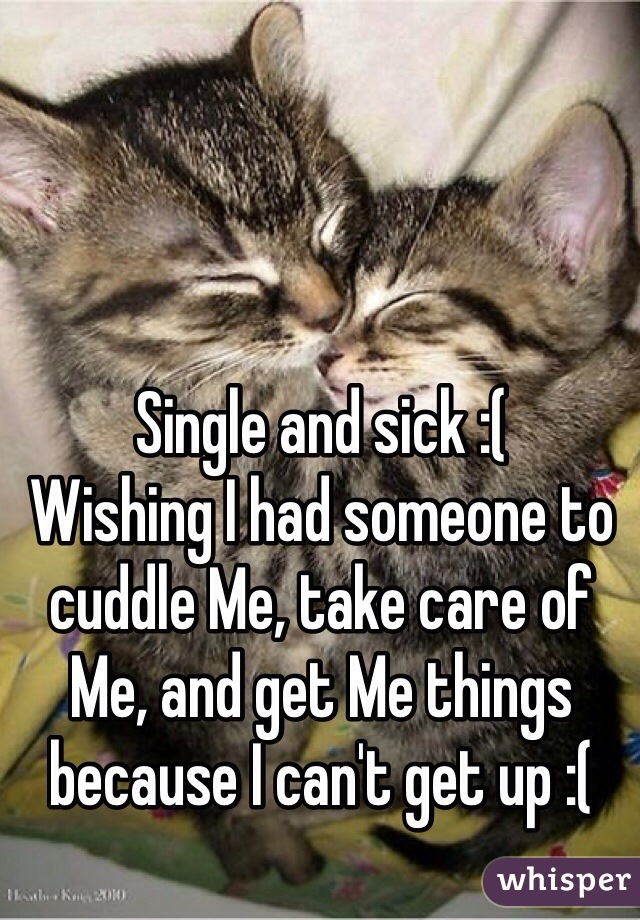 Single and sick :(   Wishing I had someone to cuddle Me, take care of Me, and get Me things because I can't get up :(