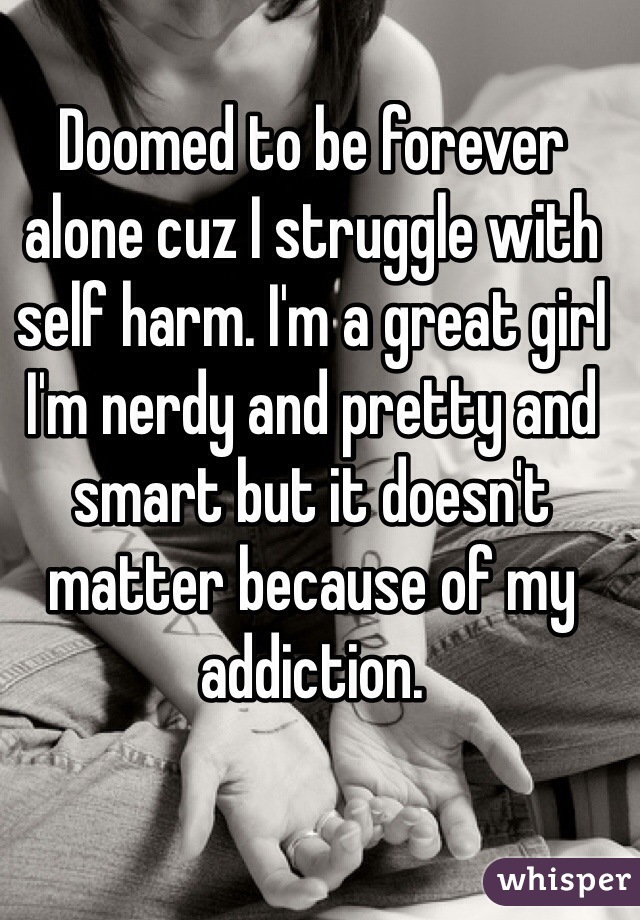 Doomed to be forever alone cuz I struggle with self harm. I'm a great girl I'm nerdy and pretty and smart but it doesn't matter because of my addiction.