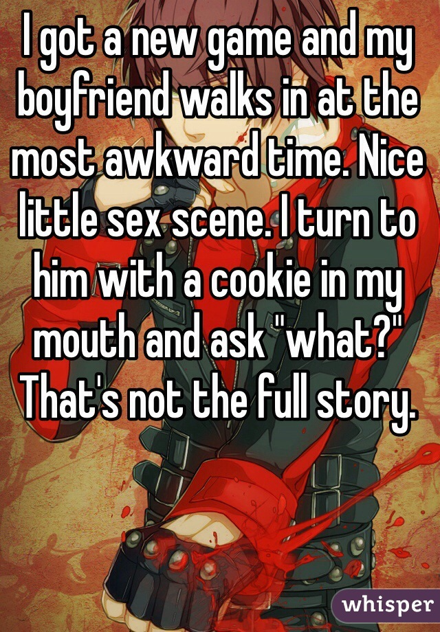 """I got a new game and my boyfriend walks in at the most awkward time. Nice little sex scene. I turn to him with a cookie in my mouth and ask """"what?"""" That's not the full story."""