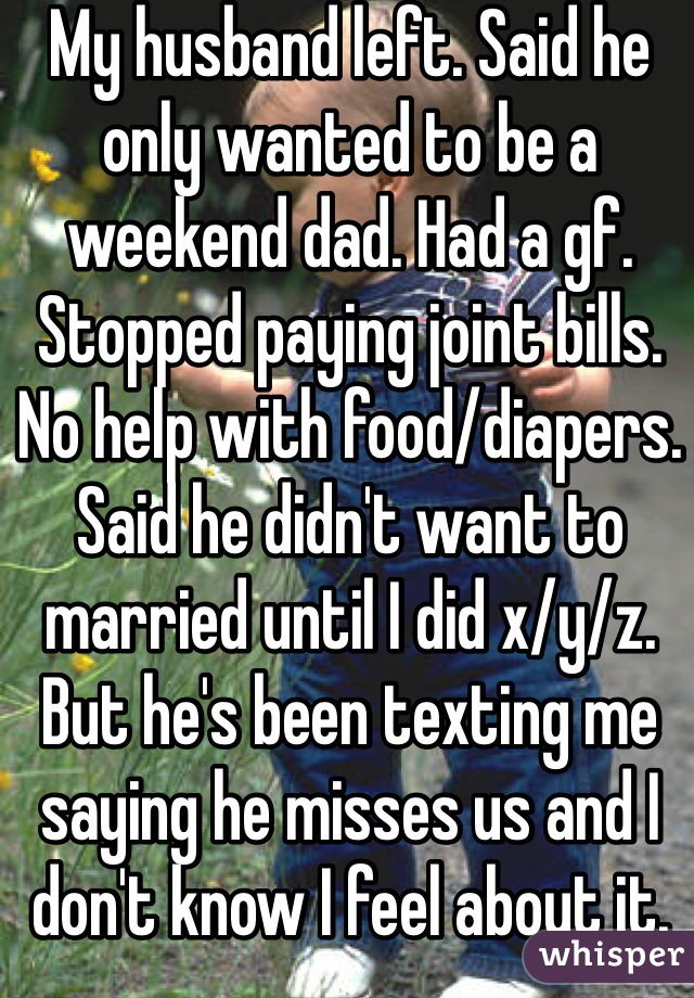 My husband left. Said he only wanted to be a weekend dad. Had a gf. Stopped paying joint bills. No help with food/diapers. Said he didn't want to married until I did x/y/z. But he's been texting me saying he misses us and I don't know I feel about it.