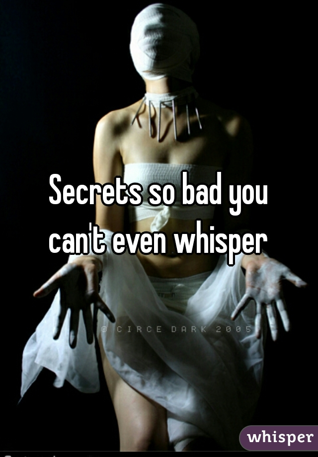 Secrets so bad you can't even whisper