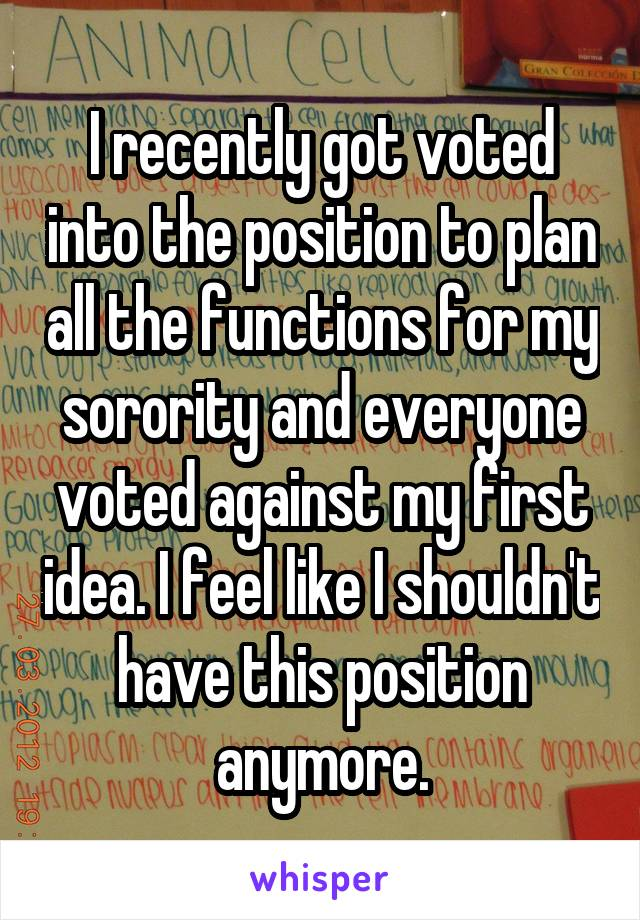 I recently got voted into the position to plan all the functions for my sorority and everyone voted against my first idea. I feel like I shouldn't have this position anymore.