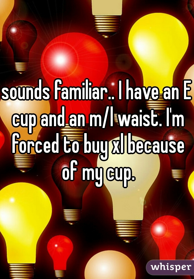 sounds familiar.. I have an E cup and an m/l waist. I'm forced to buy xl because of my cup.