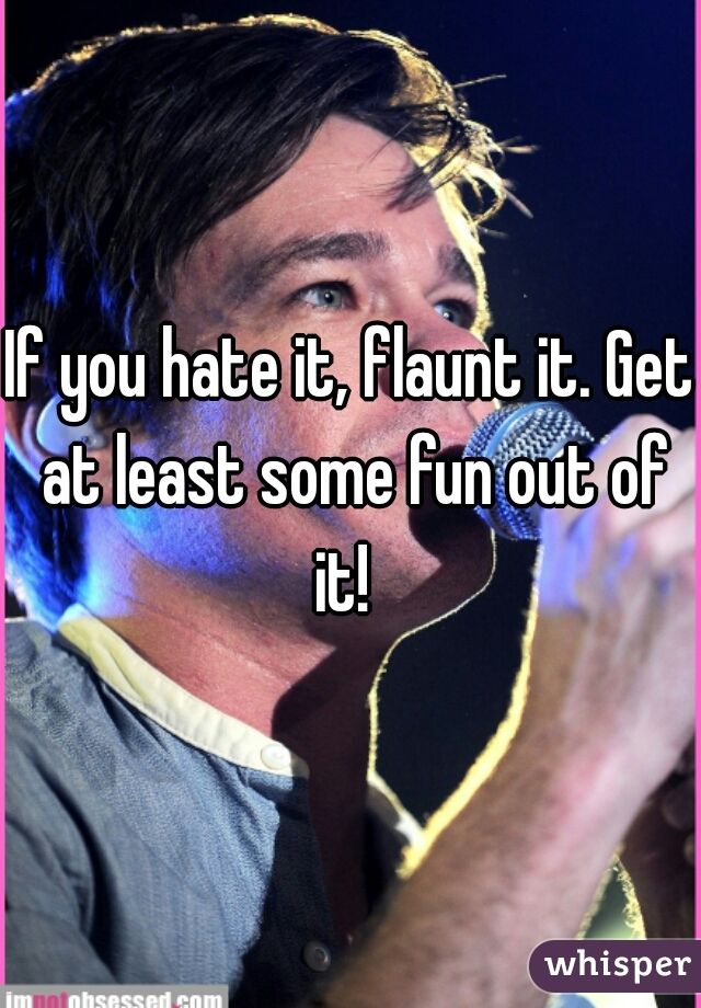 If you hate it, flaunt it. Get at least some fun out of it!
