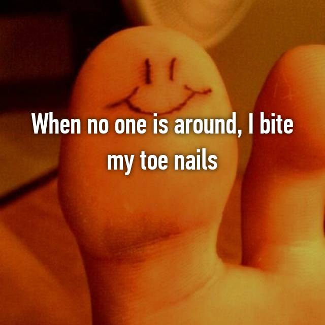 When no one is around, I bite my toe nails