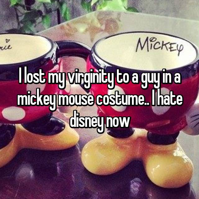 I lost my virginity to a guy in a mickey mouse costume.. I hate disney now
