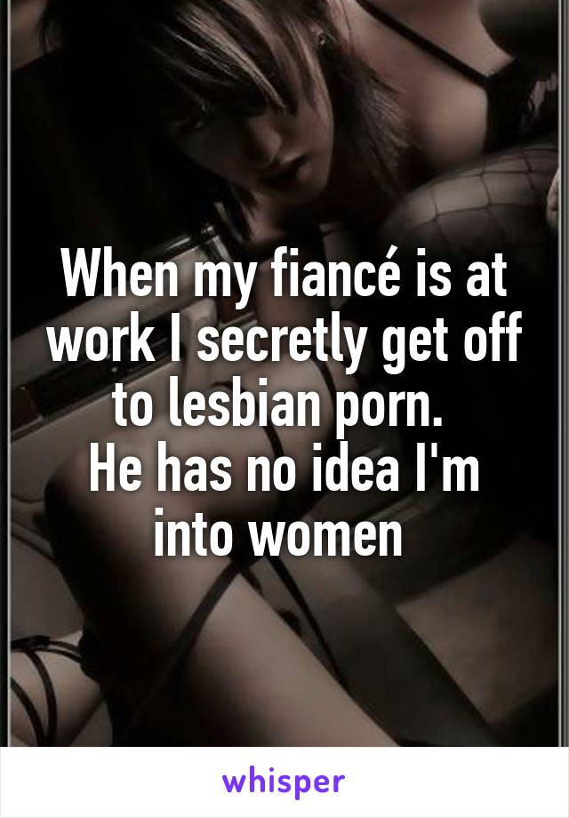 When my fiancé is at work I secretly get off to lesbian porn.  He has no idea I'm into women