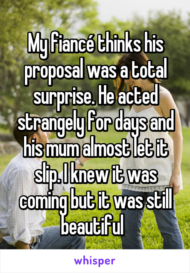 My fiancé thinks his proposal was a total surprise. He acted strangely for days and his mum almost let it slip. I knew it was coming but it was still beautiful