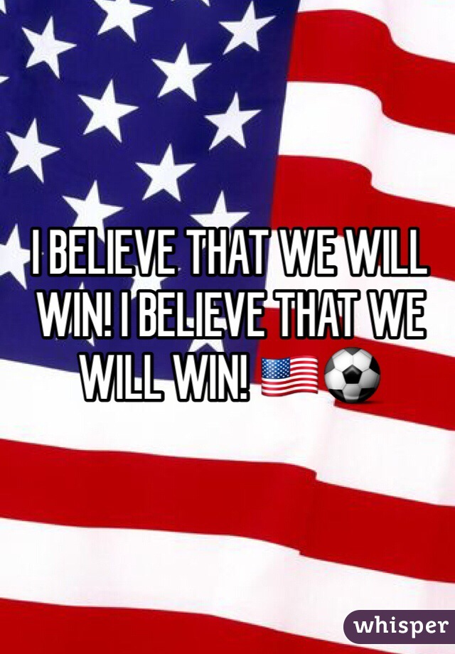 I BELIEVE THAT WE WILL WIN! I BELIEVE THAT WE WILL WIN! 🇺🇸⚽️