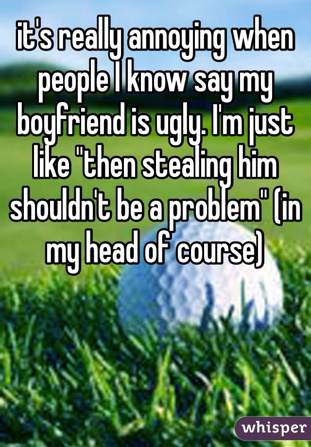 """it's really annoying when people I know say my boyfriend is ugly. I'm just like """"then stealing him shouldn't be a problem"""" (in my head of course)"""
