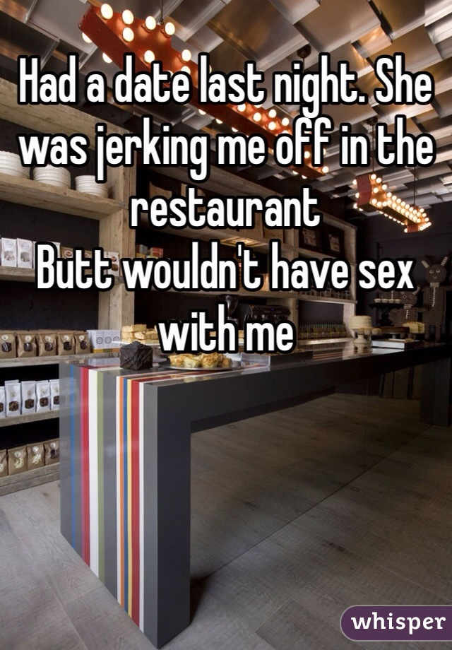 Had a date last night. She was jerking me off in the restaurant  Butt wouldn't have sex with me