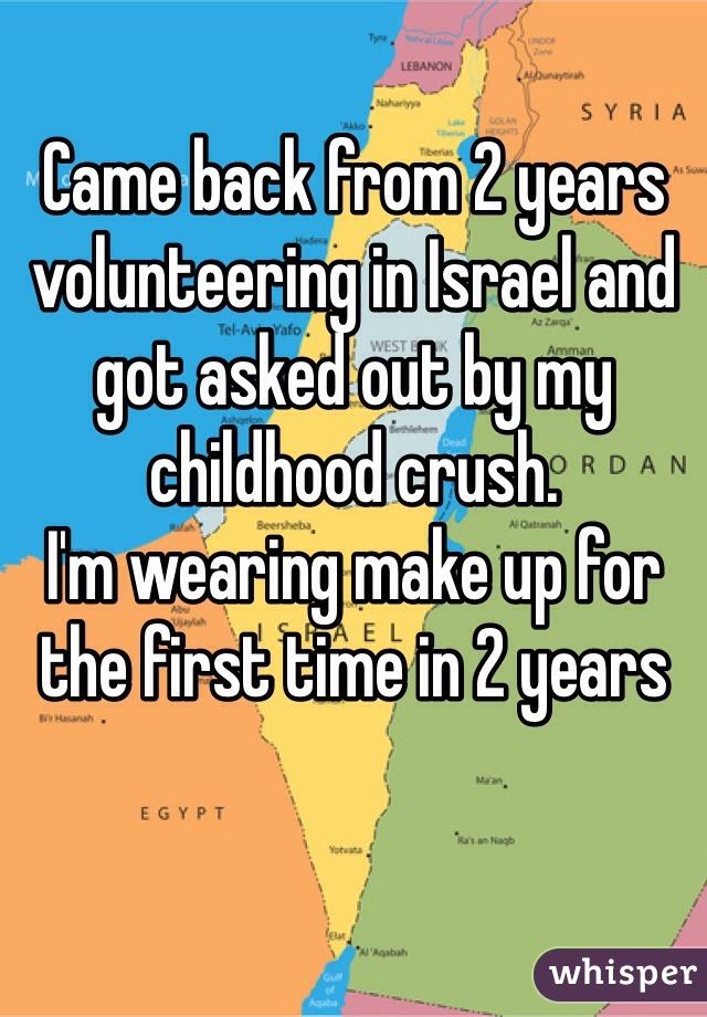 Came back from 2 years volunteering in Israel and got asked out by my childhood crush. I'm wearing make up for the first time in 2 years