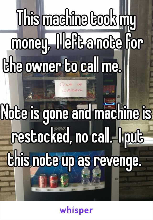 This machine took my money,  I left a note for the owner to call me.                                  Note is gone and machine is restocked, no call.  I put this note up as revenge.