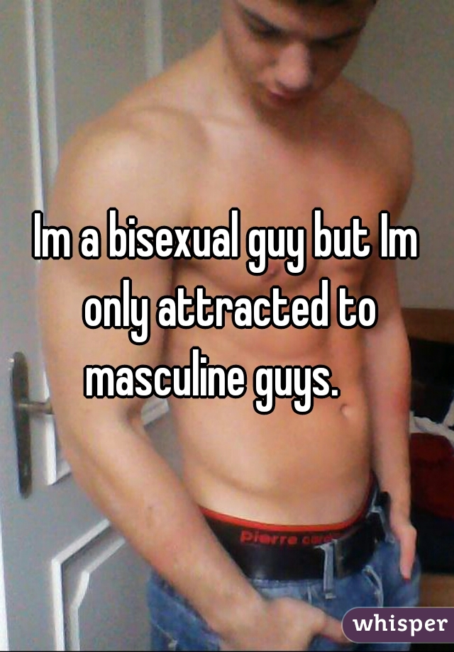Im a bisexual guy but Im only attracted to masculine guys.