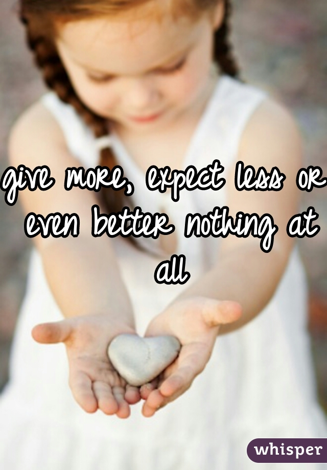 give more, expect less or even better nothing at all