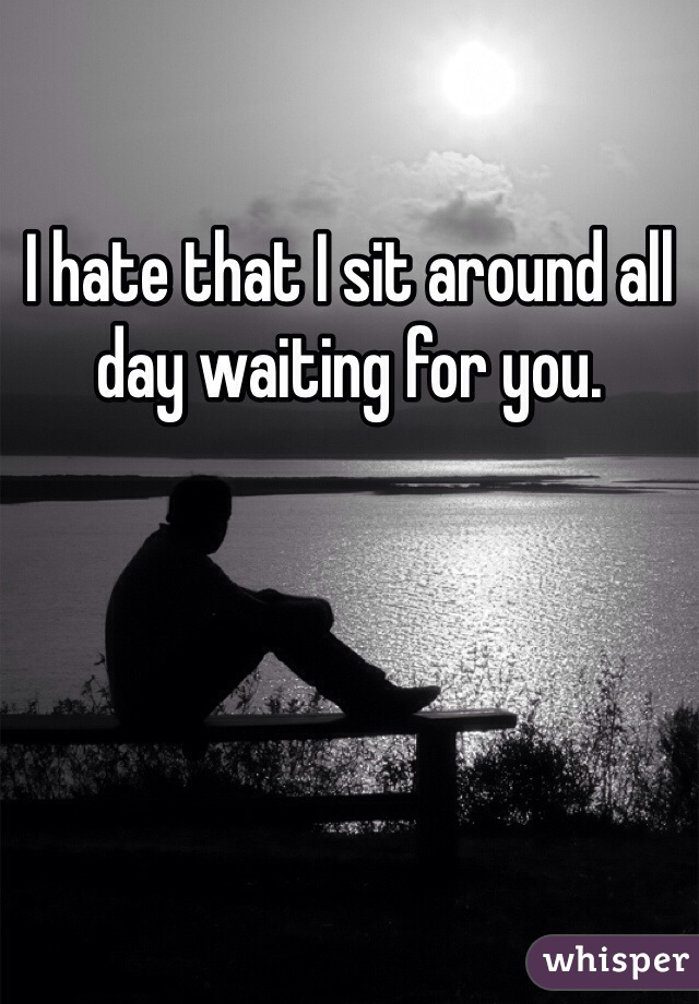 I hate that I sit around all day waiting for you.