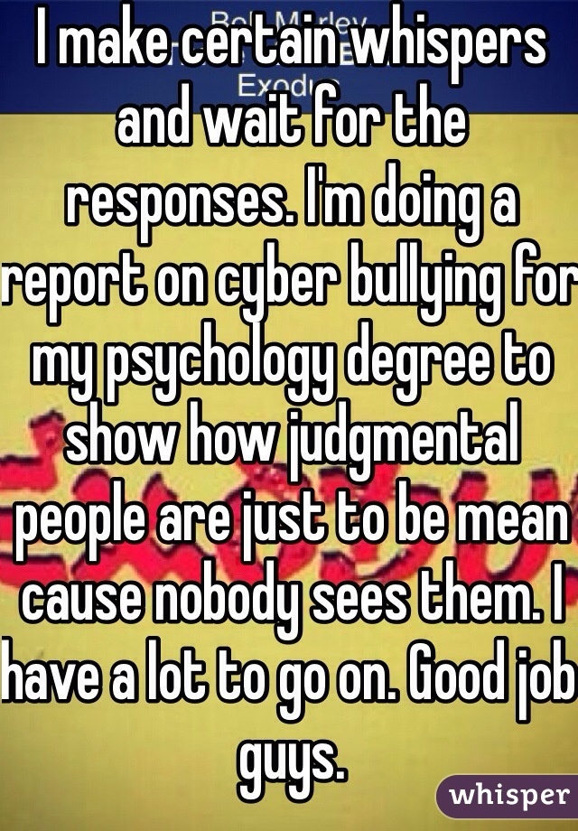 I make certain whispers and wait for the responses. I'm doing a report on cyber bullying for my psychology degree to show how judgmental people are just to be mean cause nobody sees them. I have a lot to go on. Good job guys.