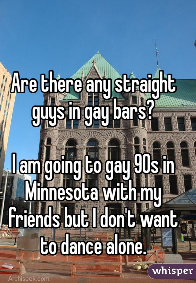 Are there any straight guys in gay bars?   I am going to gay 90s in Minnesota with my friends but I don't want to dance alone.