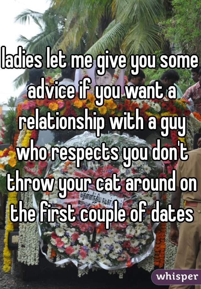 ladies let me give you some advice if you want a relationship with a guy who respects you don't throw your cat around on the first couple of dates