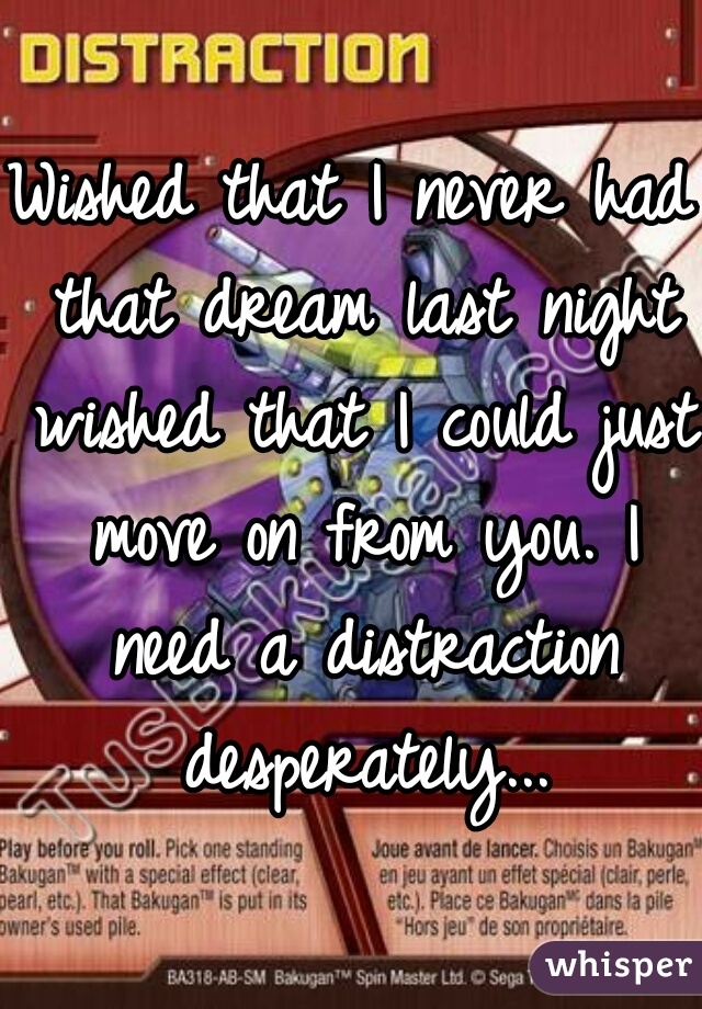 Wished that I never had that dream last night wished that I could just move on from you. I need a distraction desperately...
