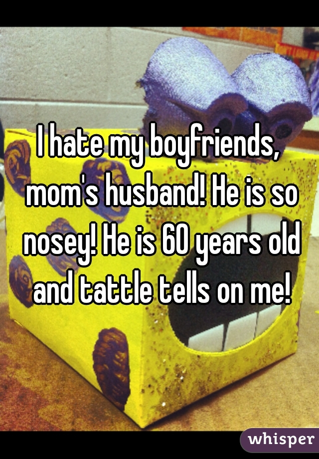 I hate my boyfriends, mom's husband! He is so nosey! He is 60 years old and tattle tells on me!
