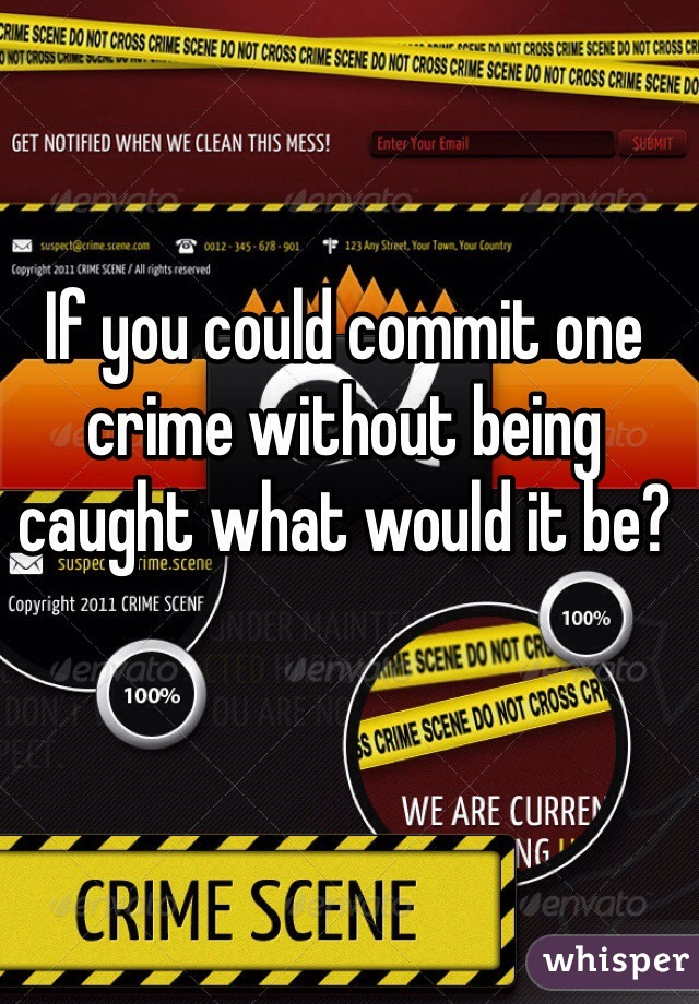 If you could commit one crime without being caught what would it be?