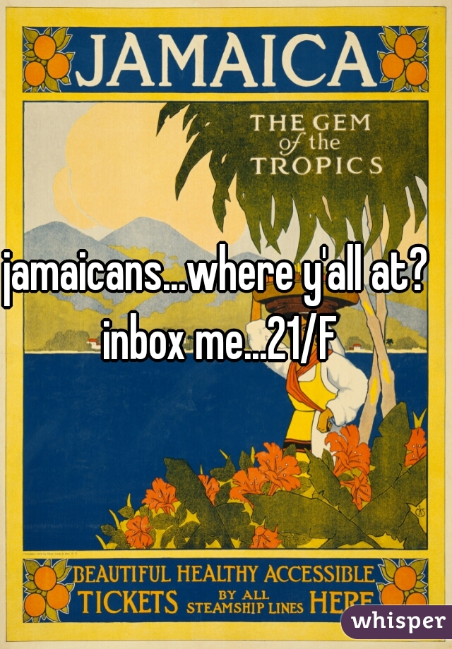 jamaicans...where y'all at?   inbox me...21/F