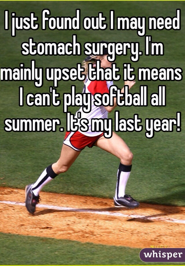 I just found out I may need stomach surgery. I'm mainly upset that it means I can't play softball all summer. It's my last year!