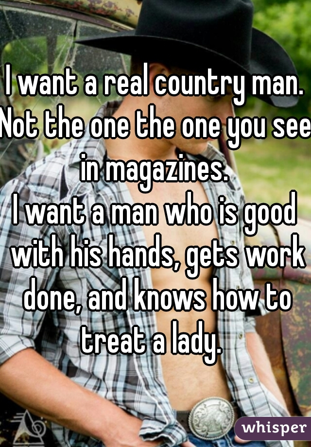 I want a real country man. Not the one the one you see in magazines.  I want a man who is good with his hands, gets work done, and knows how to treat a lady.