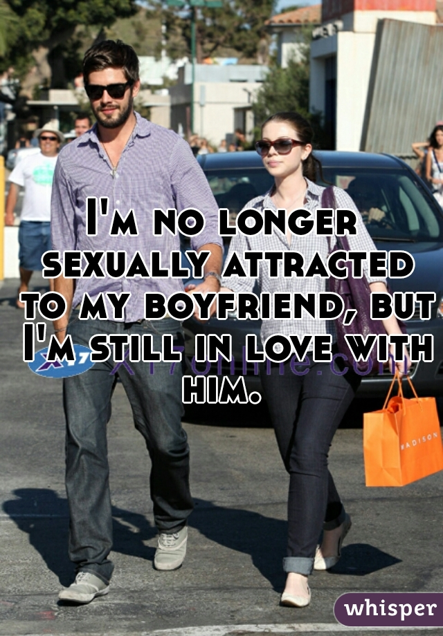 I'm no longer sexually attracted to my boyfriend, but I'm still in love with him.