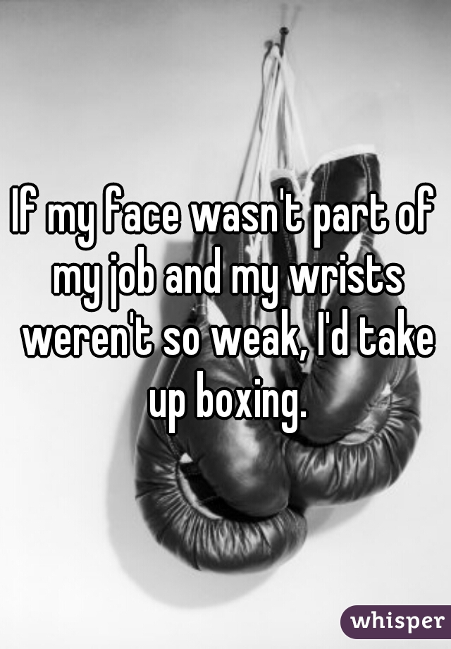 If my face wasn't part of my job and my wrists weren't so weak, I'd take up boxing.
