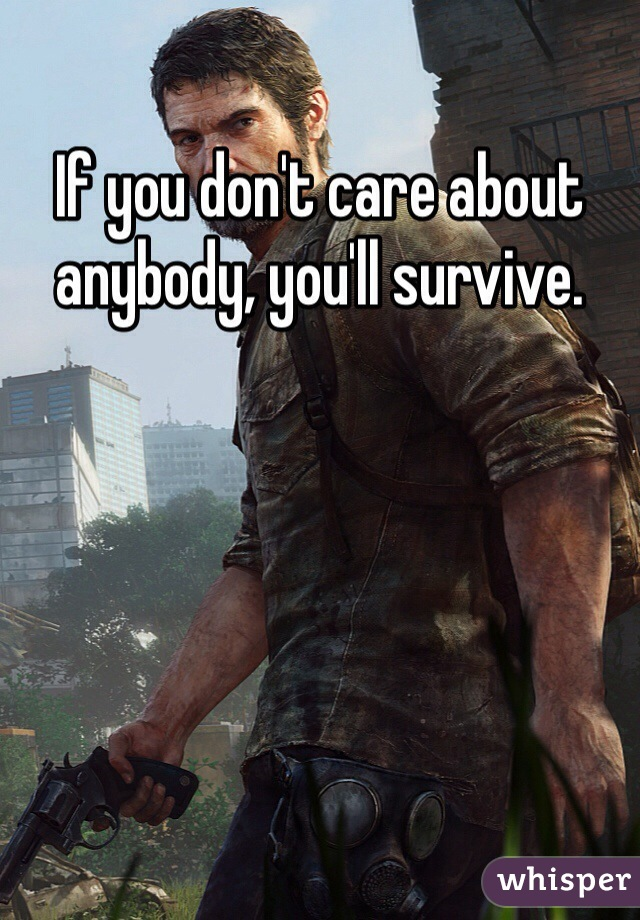 If you don't care about anybody, you'll survive.